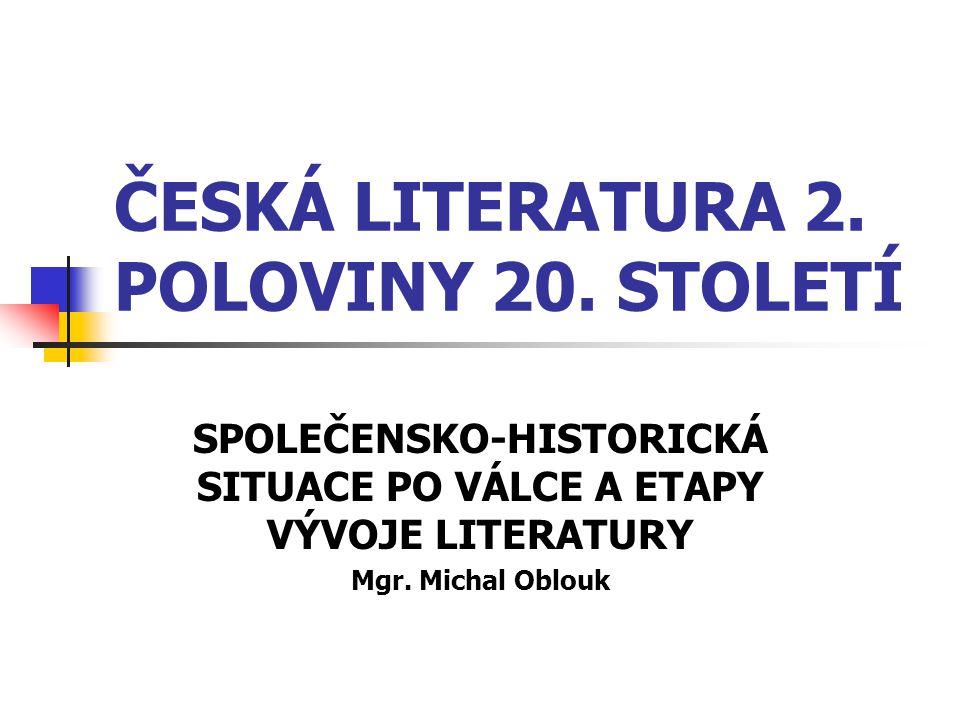 ČESKÁ LITERATURA 2. POLOVINY 20. STOLETÍ SPOLEČENSKO-HISTORICKÁ SITUACE PO VÁLCE A ETAPY VÝVOJE LITERATURY Mgr. Michal Oblouk