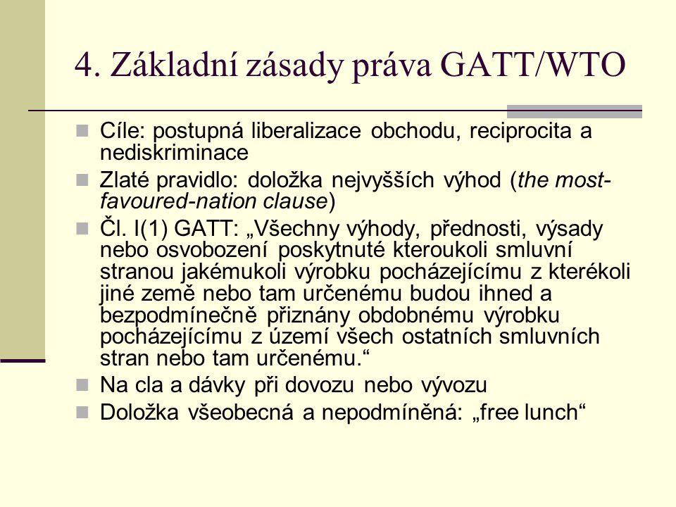 4. Základní zásady práva GATT/WTO Cíle: postupná liberalizace obchodu, reciprocita a nediskriminace Zlaté pravidlo: doložka nejvyšších výhod (the most