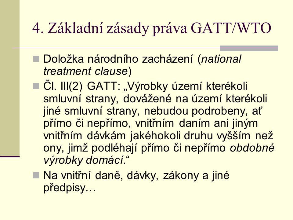 """4. Základní zásady práva GATT/WTO Doložka národního zacházení (national treatment clause) Čl. III(2) GATT: """"Výrobky území kterékoli smluvní strany, do"""