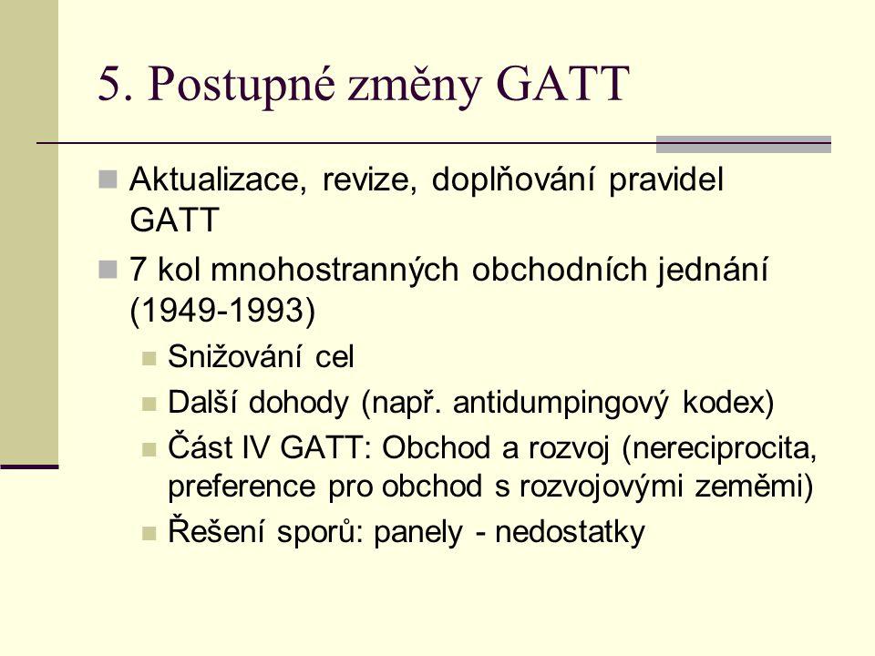 5. Postupné změny GATT Aktualizace, revize, doplňování pravidel GATT 7 kol mnohostranných obchodních jednání (1949-1993) Snižování cel Další dohody (n