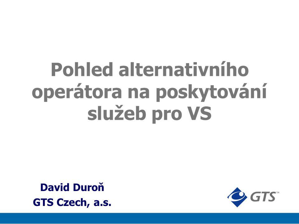 Pohled alternativního operátora na poskytování služeb pro VS David Duroň GTS Czech, a.s.