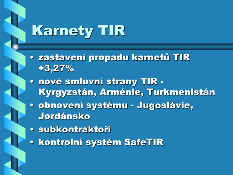 Karnety TIR zastavení propadu karnetů TIR +3,27%zastavení propadu karnetů TIR +3,27% nové smluvní strany TIR - Kyrgyzstán, Arménie, Turkmenistánnové smluvní strany TIR - Kyrgyzstán, Arménie, Turkmenistán obnovení systému - Jugoslávie, Jordánskoobnovení systému - Jugoslávie, Jordánsko subkontraktořisubkontraktoři kontrolní systém SafeTIRkontrolní systém SafeTIR