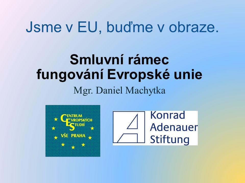Jsme v EU, buďme v obraze. Smluvní rámec fungování Evropské unie Mgr. Daniel Machytka