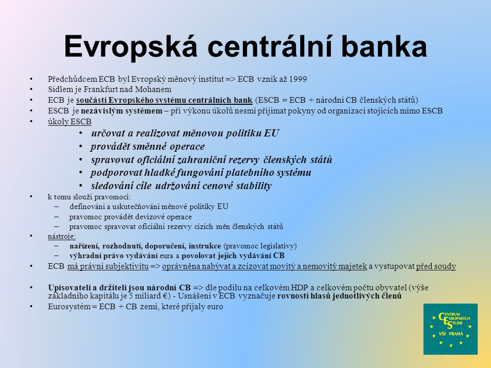 Evropská centrální banka Předchůdcem ECB byl Evropský měnový institut => ECB vznik až 1999 Sídlem je Frankfurt nad Mohanem ECB je součástí Evropského