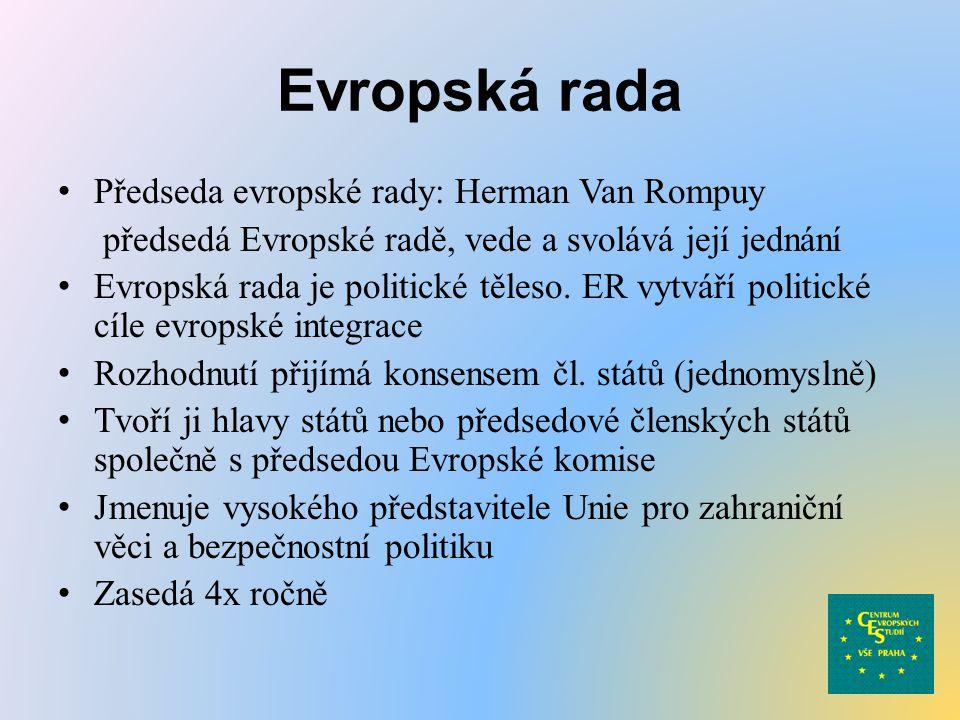 Evropská rada Předseda evropské rady: Herman Van Rompuy předsedá Evropské radě, vede a svolává její jednání Evropská rada je politické těleso. ER vytv