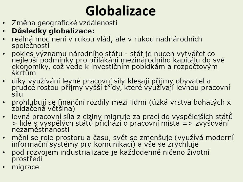 Globalizace Změna geografické vzdálenosti Důsledky globalizace: reálná moc není v rukou vlád, ale v rukou nadnárodních společností pokles významu národního státu - stát je nucen vytvářet co nejlepší podmínky pro přilákání mezinárodního kapitálu do své ekonomiky, což vede k investičním pobídkám a rozpočtovým škrtům díky využívání levné pracovní síly klesají příjmy obyvatel a prudce rostou příjmy vyšší třídy, které využívají levnou pracovní sílu prohlubují se finanční rozdíly mezi lidmi (úzká vrstva bohatých x zbídačená většina) levná pracovní síla z ciziny migruje za prací do vyspělejších států > lidé s vyspělých států přichází o pracovní místa => zvyšování nezaměstnanosti mění se role prostoru a času, svět se zmenšuje (využívá moderní informační systémy pro komunikaci) a vše se zrychluje pod rozvojem industrializace je každodenně ničeno životní prostředí migrace