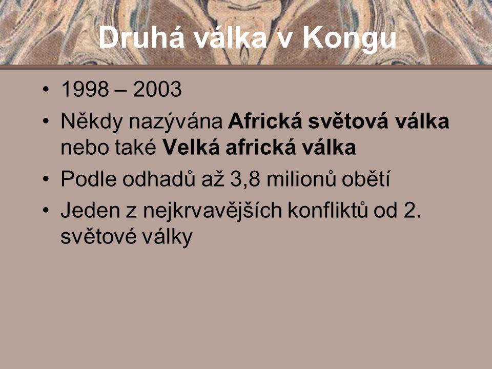 Druhá válka v Kongu 1998 – 2003 Někdy nazývána Africká světová válka nebo také Velká africká válka Podle odhadů až 3,8 milionů obětí Jeden z nejkrvavě