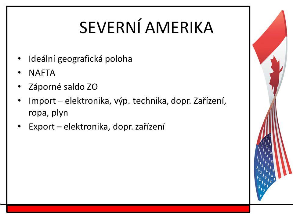 SEVERNÍ AMERIKA Ideální geografická poloha NAFTA Záporné saldo ZO Import – elektronika, výp. technika, dopr. Zařízení, ropa, plyn Export – elektronika