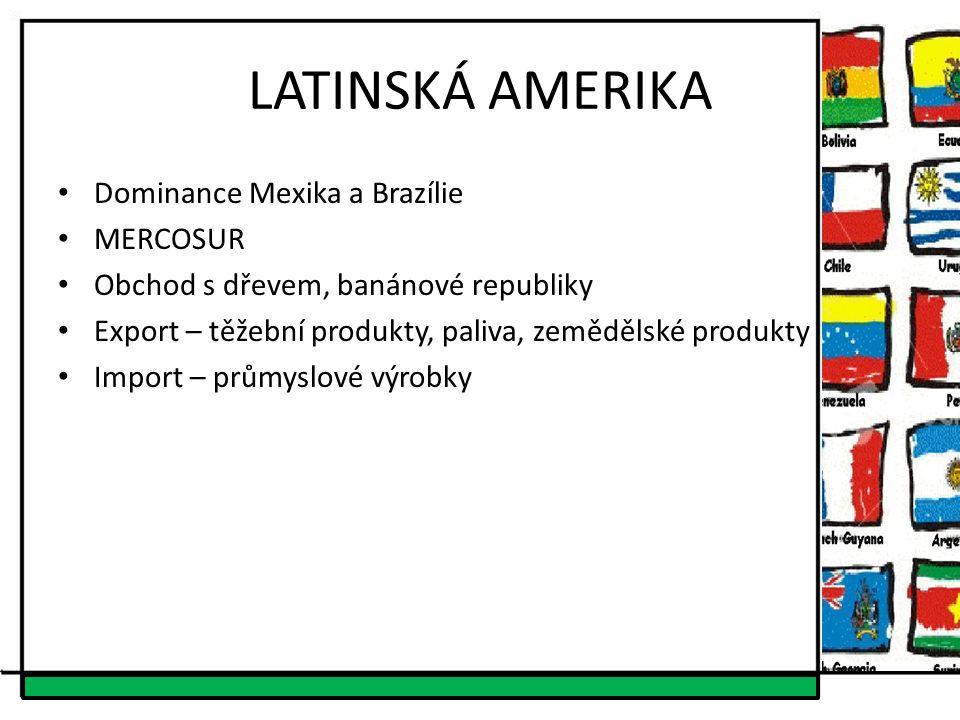 LATINSKÁ AMERIKA Dominance Mexika a Brazílie MERCOSUR Obchod s dřevem, banánové republiky Export – těžební produkty, paliva, zemědělské produkty Impor