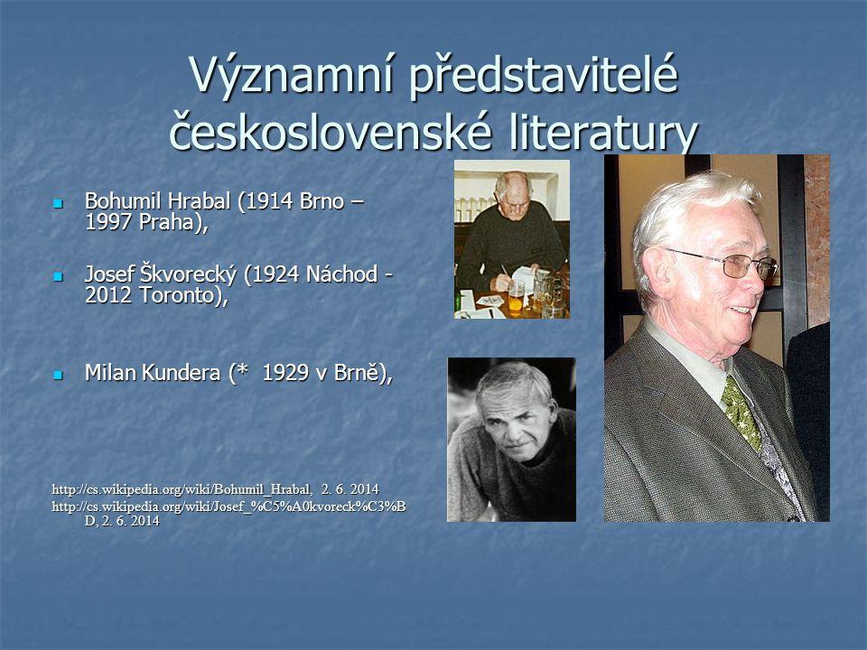 Významní představitelé československé literatury Bohumil Hrabal (1914 Brno – 1997 Praha), Bohumil Hrabal (1914 Brno – 1997 Praha), Josef Škvorecký (1924 Náchod - 2012 Toronto), Josef Škvorecký (1924 Náchod - 2012 Toronto), Milan Kundera (* 1929 v Brně), Milan Kundera (* 1929 v Brně), http://cs.wikipedia.org/wiki/Bohumil_Hrabal, 2.