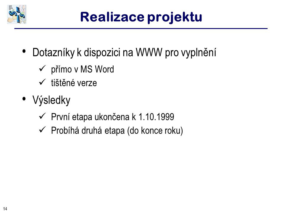14 Realizace projektu Dotazníky k dispozici na WWW pro vyplnění přímo v MS Word tištěné verze Výsledky První etapa ukončena k 1.10.1999 Probíhá druhá etapa (do konce roku)