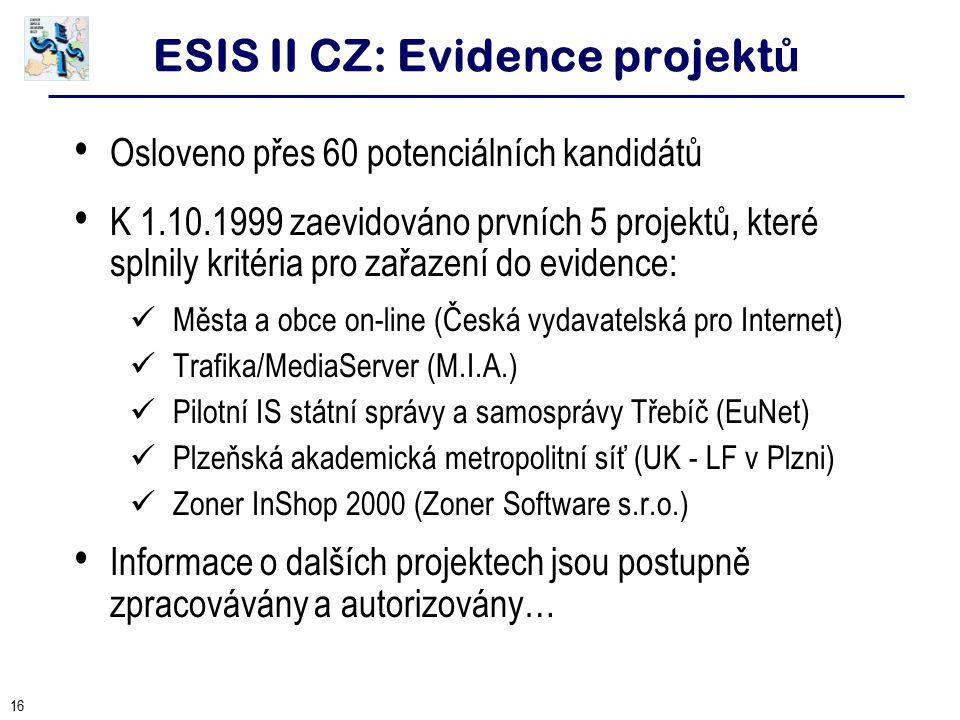16 ESIS II CZ: Evidence projekt ů Osloveno přes 60 potenciálních kandidátů K 1.10.1999 zaevidováno prvních 5 projektů, které splnily kritéria pro zařa