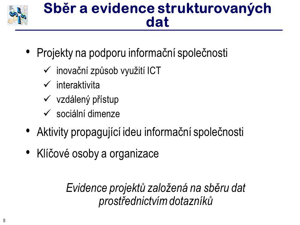 8 Sb ě r a evidence strukturovaných dat Projekty na podporu informační společnosti inovační způsob využití ICT interaktivita vzdálený přístup sociální dimenze Aktivity propagující ideu informační společnosti Klíčové osoby a organizace Evidence projektů založená na sběru dat prostřednictvím dotazníků