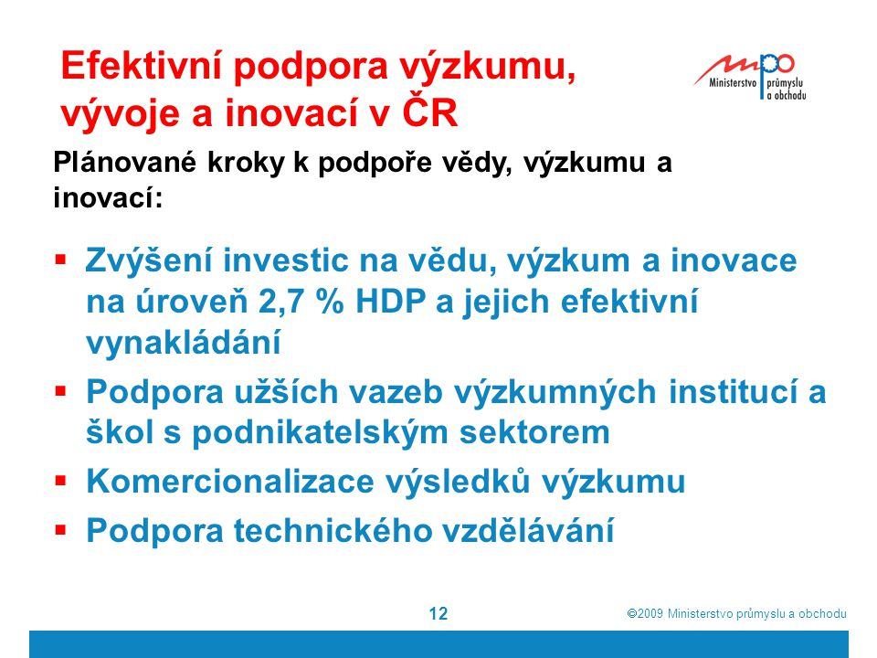  2009  Ministerstvo průmyslu a obchodu 12 Efektivní podpora výzkumu, vývoje a inovací v ČR  Zvýšení investic na vědu, výzkum a inovace na úroveň 2,7 % HDP a jejich efektivní vynakládání  Podpora užších vazeb výzkumných institucí a škol s podnikatelským sektorem  Komercionalizace výsledků výzkumu  Podpora technického vzdělávání Plánované kroky k podpoře vědy, výzkumu a inovací: