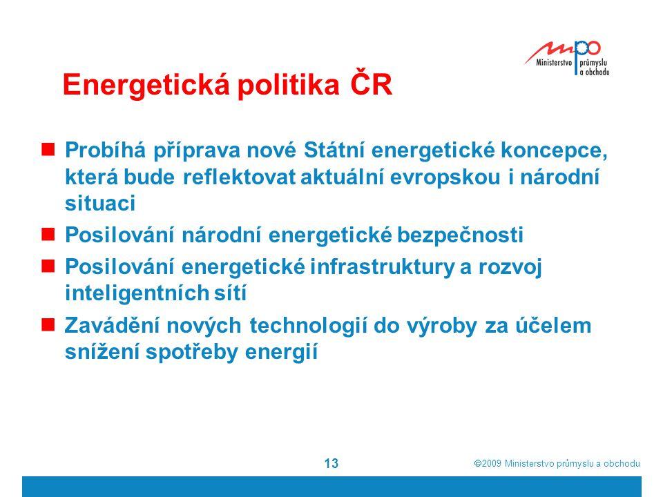  2009  Ministerstvo průmyslu a obchodu 13 Energetická politika ČR Probíhá příprava nové Státní energetické koncepce, která bude reflektovat aktuální evropskou i národní situaci Posilování národní energetické bezpečnosti Posilování energetické infrastruktury a rozvoj inteligentních sítí Zavádění nových technologií do výroby za účelem snížení spotřeby energií