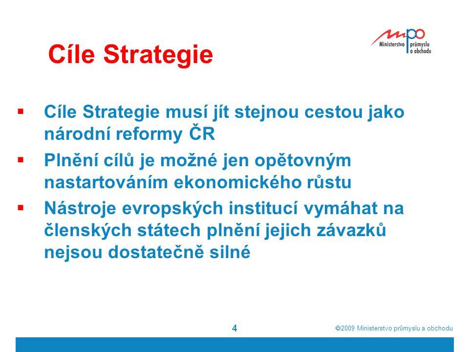  2009  Ministerstvo průmyslu a obchodu 4 Cíle Strategie  Cíle Strategie musí jít stejnou cestou jako národní reformy ČR  Plnění cílů je možné jen opětovným nastartováním ekonomického růstu  Nástroje evropských institucí vymáhat na členských státech plnění jejich závazků nejsou dostatečně silné
