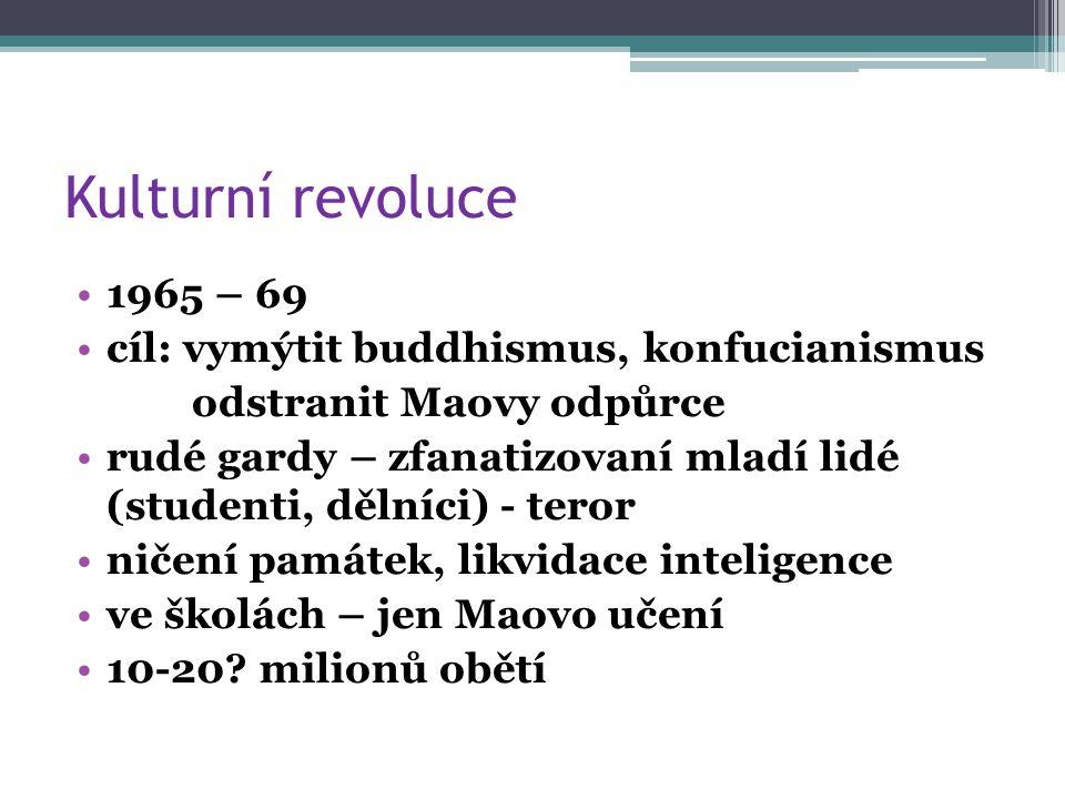 Kulturní revoluce 1965 – 69 cíl: vymýtit buddhismus, konfucianismus odstranit Maovy odpůrce rudé gardy – zfanatizovaní mladí lidé (studenti, dělníci) - teror ničení památek, likvidace inteligence ve školách – jen Maovo učení 10-20.