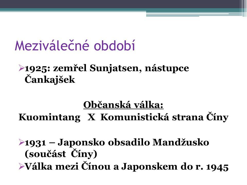 Meziválečné období  1925: zemřel Sunjatsen, nástupce Čankajšek Občanská válka: Kuomintang X Komunistická strana Číny  1931 – Japonsko obsadilo Mandžusko (součást Číny)  Válka mezi Čínou a Japonskem do r.