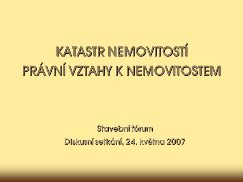 Stavební fórum Diskusní setkání, 24. kv ě tna 2007 KATASTR NEMOVITOSTÍ PRÁVNÍ VZTAHY K NEMOVITOSTEM