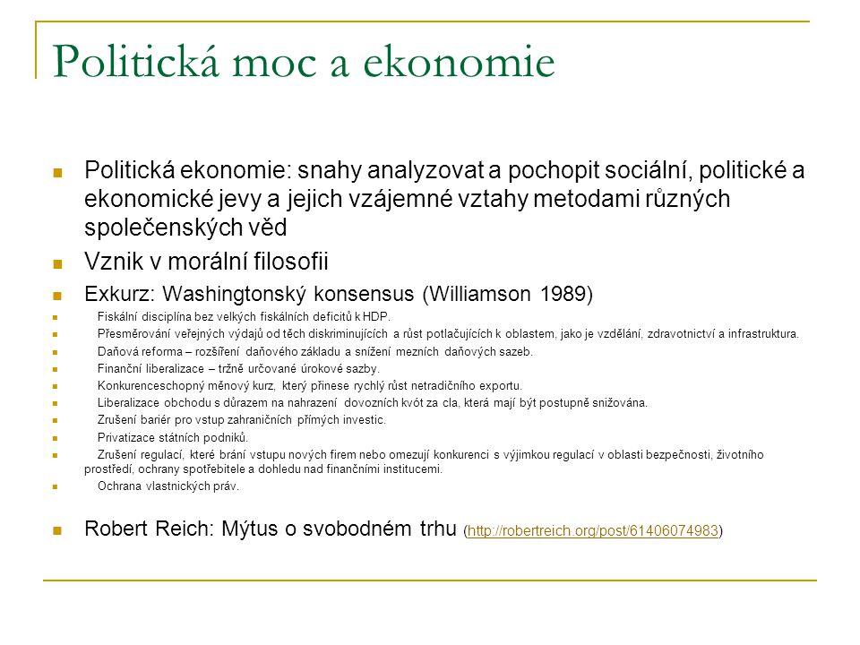 Politická moc a ekonomie Politická ekonomie: snahy analyzovat a pochopit sociální, politické a ekonomické jevy a jejich vzájemné vztahy metodami různých společenských věd Vznik v morální filosofii Exkurz: Washingtonský konsensus (Williamson 1989) Fiskální disciplína bez velkých fiskálních deficitů k HDP.