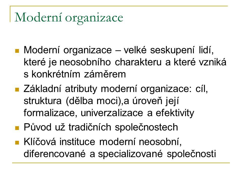 Moderní organizace Moderní organizace – velké seskupení lidí, které je neosobního charakteru a které vzniká s konkrétním záměrem Základní atributy moderní organizace: cíl, struktura (dělba moci),a úroveň její formalizace, univerzalizace a efektivity Původ už tradičních společnostech Klíčová instituce moderní neosobní, diferencované a specializované společnosti
