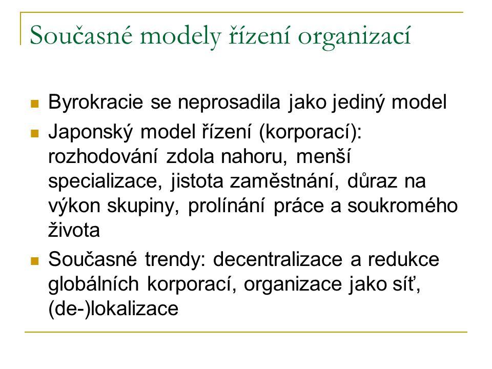 Současné modely řízení organizací Byrokracie se neprosadila jako jediný model Japonský model řízení (korporací): rozhodování zdola nahoru, menší specializace, jistota zaměstnání, důraz na výkon skupiny, prolínání práce a soukromého života Současné trendy: decentralizace a redukce globálních korporací, organizace jako síť, (de-)lokalizace