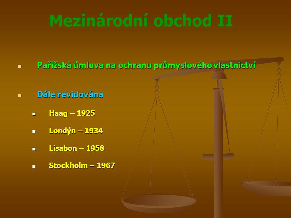 Mezinárodní obchod II Pařížská úmluva na ochranu průmyslového vlastnictví Pařížská úmluva na ochranu průmyslového vlastnictví Dále revidována Dále revidována Haag – 1925 Haag – 1925 Londýn – 1934 Londýn – 1934 Lisabon – 1958 Lisabon – 1958 Stockholm – 1967 Stockholm – 1967