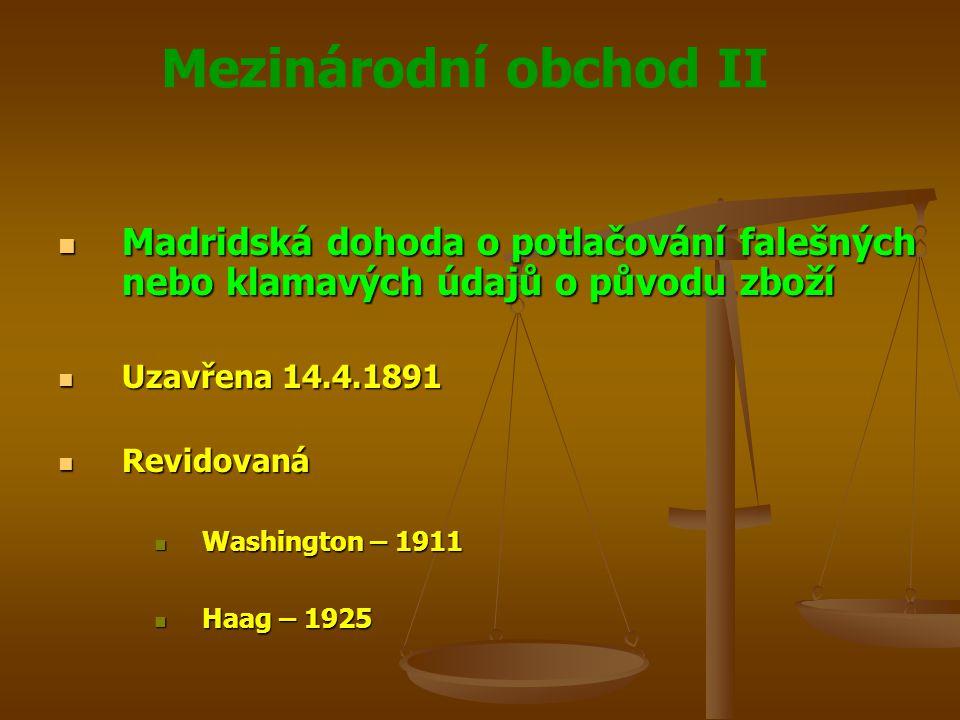 Mezinárodní obchod II Madridská dohoda o potlačování falešných nebo klamavých údajů o původu zboží Madridská dohoda o potlačování falešných nebo klamavých údajů o původu zboží Uzavřena 14.4.1891 Uzavřena 14.4.1891 Revidovaná Revidovaná Washington – 1911 Washington – 1911 Haag – 1925 Haag – 1925