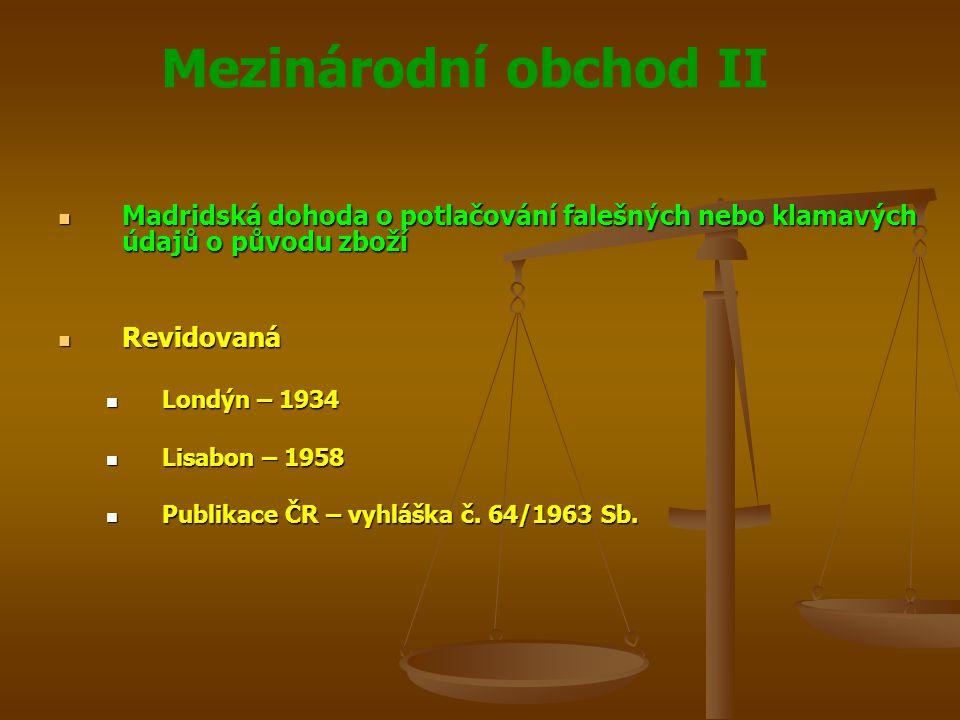Mezinárodní obchod II Madridská dohoda Madridská dohoda Dále revidována Dále revidována Haag – 1925 Haag – 1925 Londýn – 1934 Londýn – 1934 Lisabon – 1958 Lisabon – 1958 Stockholm – 1967 Stockholm – 1967