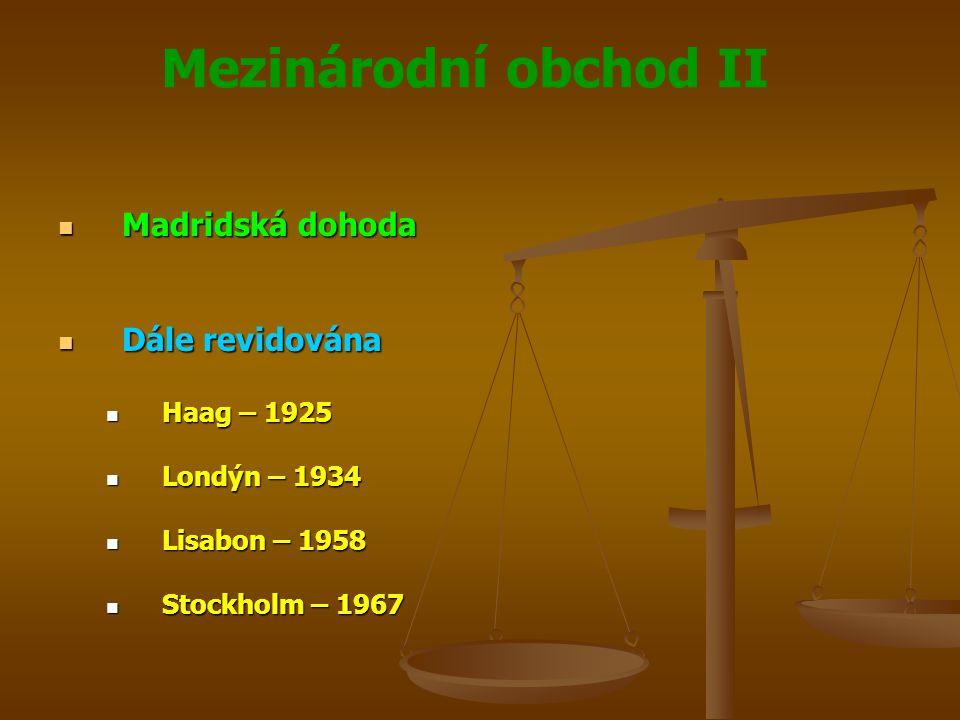 Mezinárodní obchod II Madridská dohoda Madridská dohoda Upravuje některé principy ochrany proti užívání nepravdivých nebo klamavých údajů o původu zboží v obchodním styku Upravuje některé principy ochrany proti užívání nepravdivých nebo klamavých údajů o původu zboží v obchodním styku Ustanovení Madridské dohody se promítají do zákonodárství členských zemí, které upravují prostředky obrany proti užívání nepravdivých údajů o původu výrobků Ustanovení Madridské dohody se promítají do zákonodárství členských zemí, které upravují prostředky obrany proti užívání nepravdivých údajů o původu výrobků Falešnými údaji jsou údaje objektivně nepravdivé Falešnými údaji jsou údaje objektivně nepravdivé