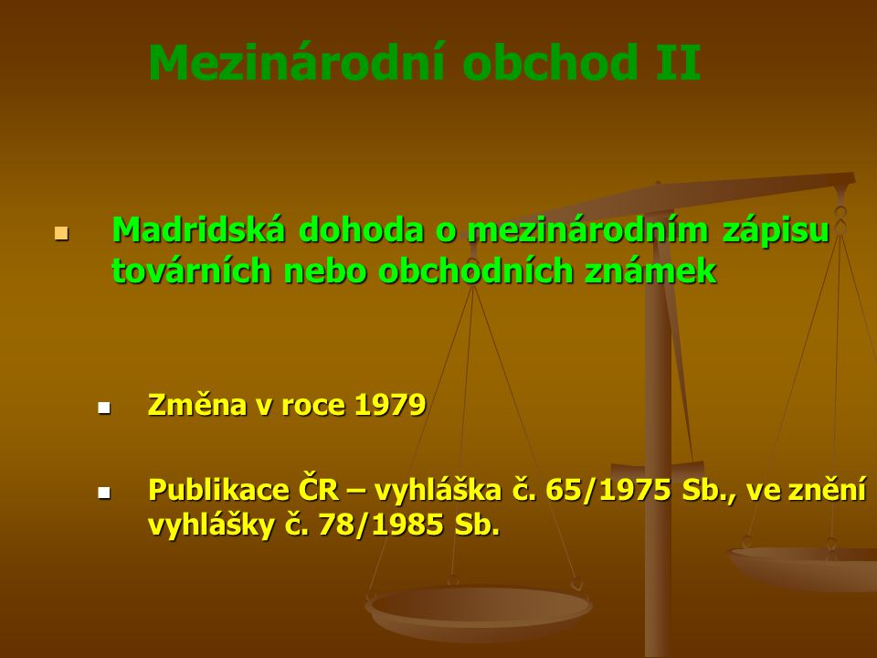 Mezinárodní obchod II Protokol k Madridské dohodě o mezinárodním zápisu ochranných známek Protokol k Madridské dohodě o mezinárodním zápisu ochranných známek Sjednaný v Madridu dne 27.6.1989 Sjednaný v Madridu dne 27.6.1989 Publikace – sdělení č.