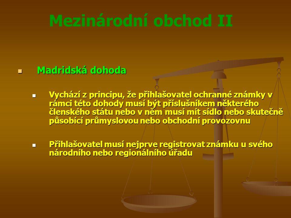 Mezinárodní obchod II Madridská dohoda Madridská dohoda Vychází z principu, že přihlašovatel ochranné známky v rámci této dohody musí být příslušníkem některého členského státu nebo v něm musí mít sídlo nebo skutečně působící průmyslovou nebo obchodní provozovnu Vychází z principu, že přihlašovatel ochranné známky v rámci této dohody musí být příslušníkem některého členského státu nebo v něm musí mít sídlo nebo skutečně působící průmyslovou nebo obchodní provozovnu Přihlašovatel musí nejprve registrovat známku u svého národního nebo regionálního úřadu Přihlašovatel musí nejprve registrovat známku u svého národního nebo regionálního úřadu