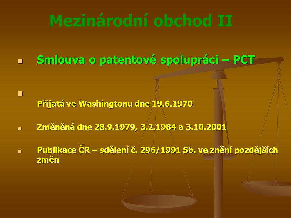 Mezinárodní obchod II Smlouva o patentové spolupráci – PCT Smlouva o patentové spolupráci – PCT Přijatá ve Washingtonu dne 19.6.1970 Přijatá ve Washingtonu dne 19.6.1970 Změněná dne 28.9.1979, 3.2.1984 a 3.10.2001 Změněná dne 28.9.1979, 3.2.1984 a 3.10.2001 Publikace ČR – sdělení č.