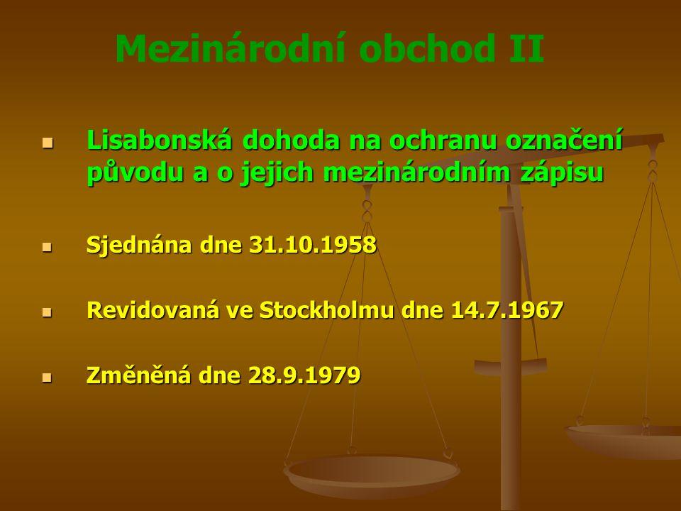 Mezinárodní obchod II Lisabonská dohoda na ochranu označení původu a o jejich mezinárodním zápisu Lisabonská dohoda na ochranu označení původu a o jejich mezinárodním zápisu Sjednána dne 31.10.1958 Sjednána dne 31.10.1958 Revidovaná ve Stockholmu dne 14.7.1967 Revidovaná ve Stockholmu dne 14.7.1967 Změněná dne 28.9.1979 Změněná dne 28.9.1979