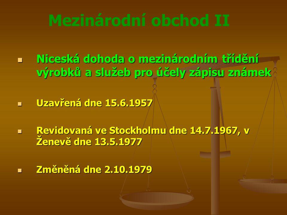 Mezinárodní obchod II Niceská dohoda o mezinárodním třídění výrobků a služeb pro účely zápisu známek Niceská dohoda o mezinárodním třídění výrobků a služeb pro účely zápisu známek Uzavřená dne 15.6.1957 Uzavřená dne 15.6.1957 Revidovaná ve Stockholmu dne 14.7.1967, v Ženevě dne 13.5.1977 Revidovaná ve Stockholmu dne 14.7.1967, v Ženevě dne 13.5.1977 Změněná dne 2.10.1979 Změněná dne 2.10.1979