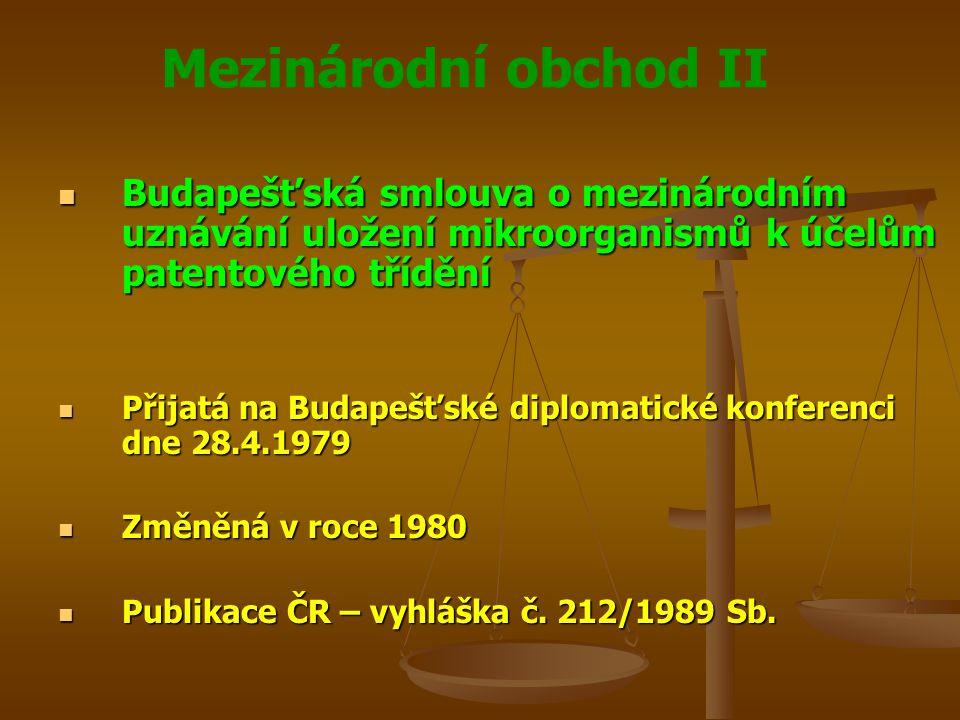 Mezinárodní obchod II Budapešťská smlouva o mezinárodním uznávání uložení mikroorganismů k účelům patentového třídění Budapešťská smlouva o mezinárodním uznávání uložení mikroorganismů k účelům patentového třídění Přijatá na Budapešťské diplomatické konferenci dne 28.4.1979 Přijatá na Budapešťské diplomatické konferenci dne 28.4.1979 Změněná v roce 1980 Změněná v roce 1980 Publikace ČR – vyhláška č.