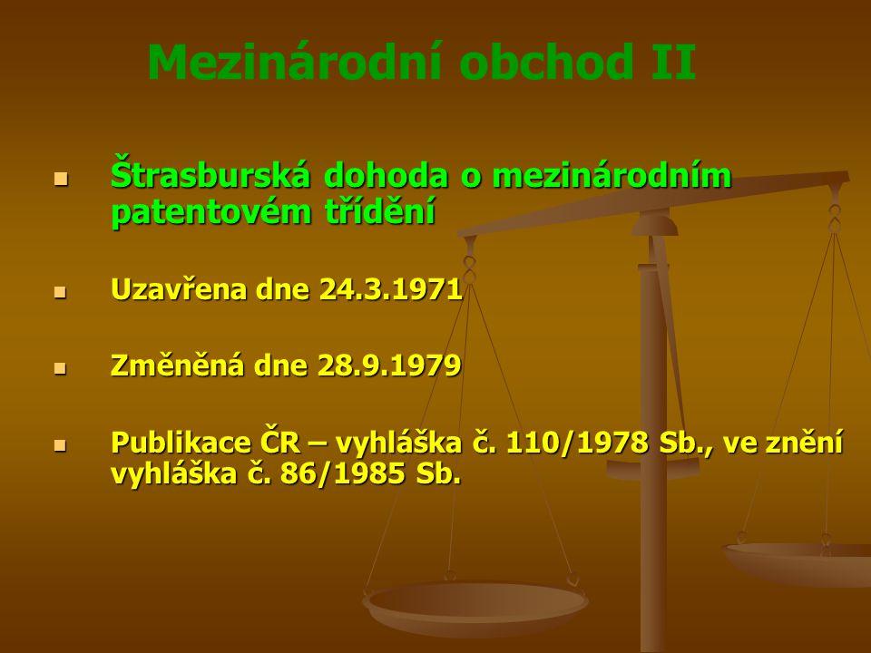 Mezinárodní obchod II Štrasburská dohoda o mezinárodním patentovém třídění Štrasburská dohoda o mezinárodním patentovém třídění Uzavřena dne 24.3.1971 Uzavřena dne 24.3.1971 Změněná dne 28.9.1979 Změněná dne 28.9.1979 Publikace ČR – vyhláška č.