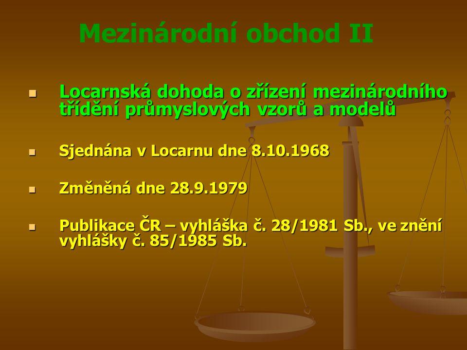 Mezinárodní obchod II Locarnská dohoda o zřízení mezinárodního třídění průmyslových vzorů a modelů Locarnská dohoda o zřízení mezinárodního třídění průmyslových vzorů a modelů Sjednána v Locarnu dne 8.10.1968 Sjednána v Locarnu dne 8.10.1968 Změněná dne 28.9.1979 Změněná dne 28.9.1979 Publikace ČR – vyhláška č.
