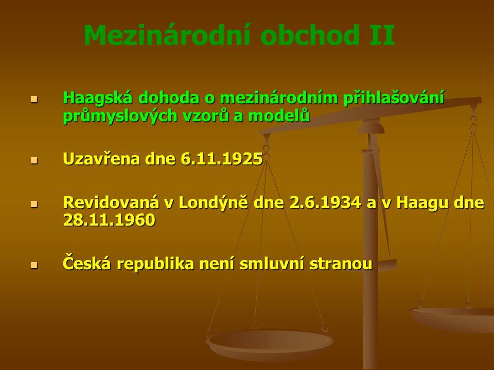 Mezinárodní obchod II Haagská dohoda o mezinárodním přihlašování průmyslových vzorů a modelů Haagská dohoda o mezinárodním přihlašování průmyslových vzorů a modelů Uzavřena dne 6.11.1925 Uzavřena dne 6.11.1925 Revidovaná v Londýně dne 2.6.1934 a v Haagu dne 28.11.1960 Revidovaná v Londýně dne 2.6.1934 a v Haagu dne 28.11.1960 Česká republika není smluvní stranou Česká republika není smluvní stranou