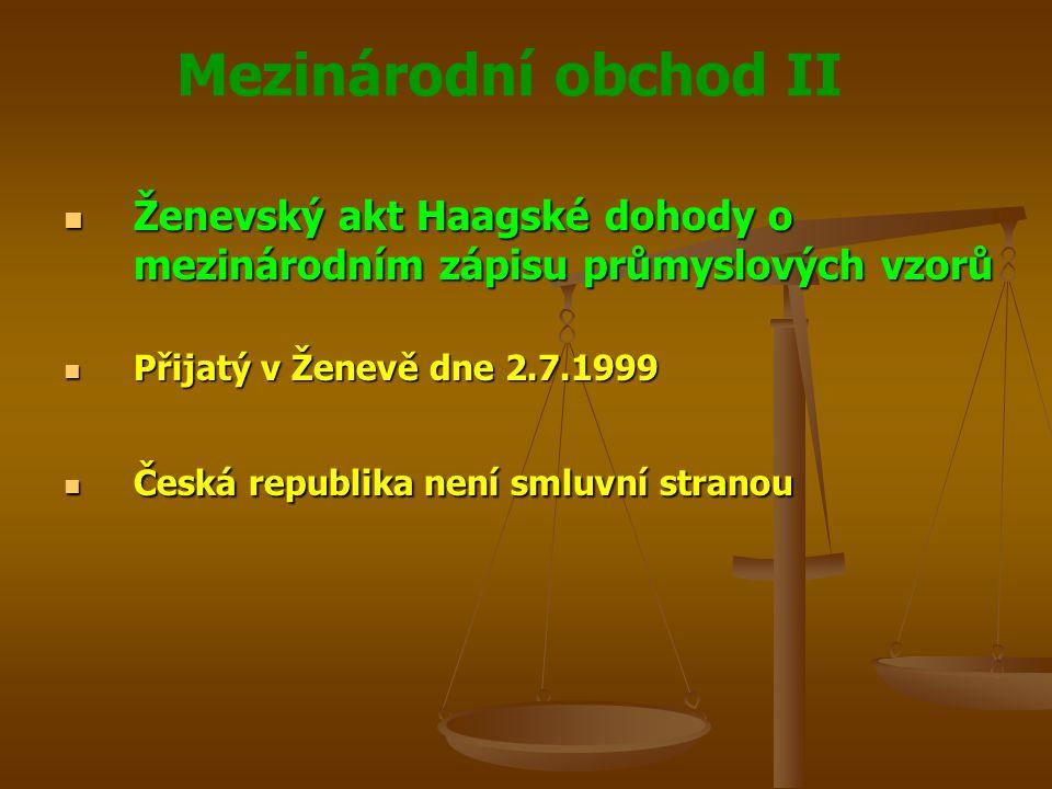 Mezinárodní obchod II Ženevský akt Haagské dohody o mezinárodním zápisu průmyslových vzorů Ženevský akt Haagské dohody o mezinárodním zápisu průmyslových vzorů Přijatý v Ženevě dne 2.7.1999 Přijatý v Ženevě dne 2.7.1999 Česká republika není smluvní stranou Česká republika není smluvní stranou