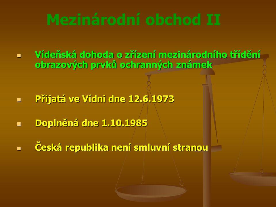 Mezinárodní obchod II Vídeňská dohoda o zřízení mezinárodního třídění obrazových prvků ochranných známek Vídeňská dohoda o zřízení mezinárodního třídění obrazových prvků ochranných známek Přijatá ve Vídni dne 12.6.1973 Přijatá ve Vídni dne 12.6.1973 Doplněná dne 1.10.1985 Doplněná dne 1.10.1985 Česká republika není smluvní stranou Česká republika není smluvní stranou