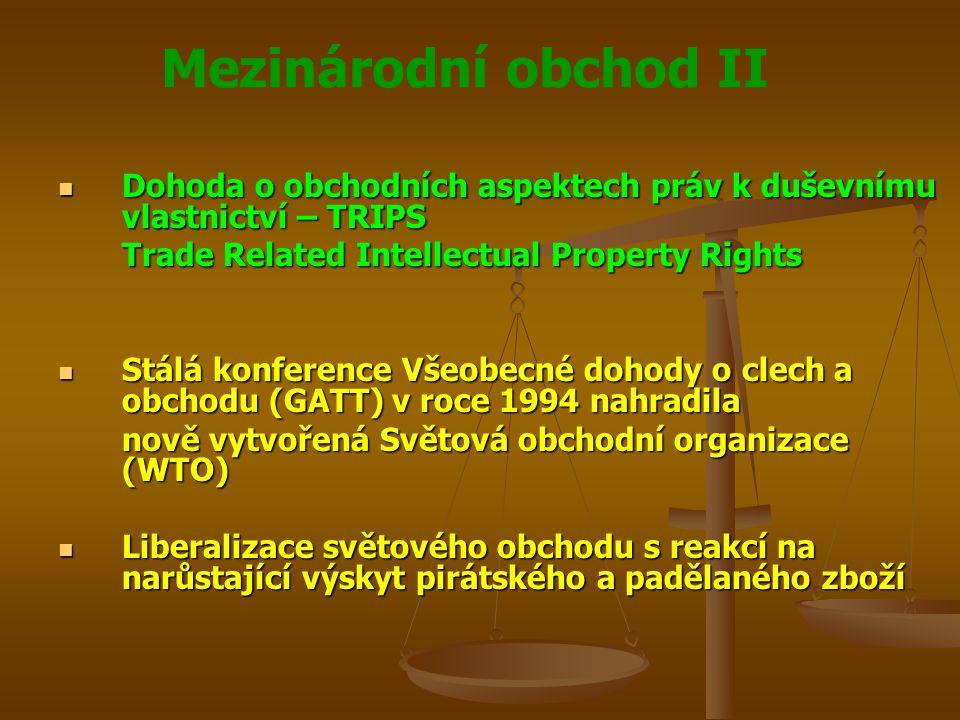 Mezinárodní obchod II Dohoda o obchodních aspektech práv k duševnímu vlastnictví – TRIPS Dohoda o obchodních aspektech práv k duševnímu vlastnictví – TRIPS Trade Related Intellectual Property Rights Stálá konference Všeobecné dohody o clech a obchodu (GATT) v roce 1994 nahradila Stálá konference Všeobecné dohody o clech a obchodu (GATT) v roce 1994 nahradila nově vytvořená Světová obchodní organizace (WTO) Liberalizace světového obchodu s reakcí na narůstající výskyt pirátského a padělaného zboží Liberalizace světového obchodu s reakcí na narůstající výskyt pirátského a padělaného zboží