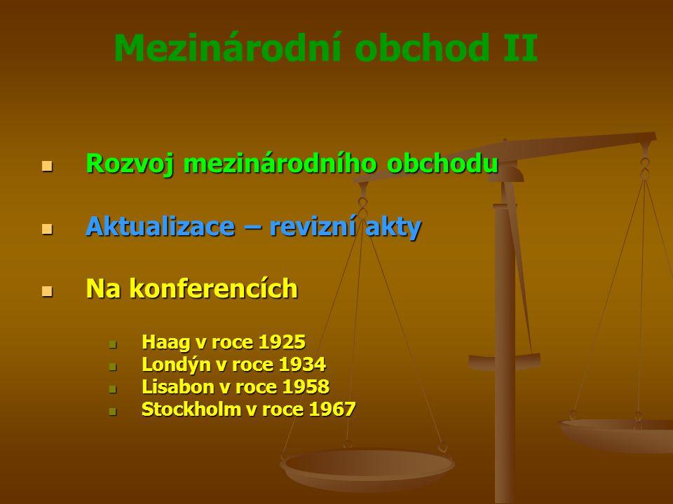 Mezinárodní obchod II Rozvoj mezinárodního obchodu Rozvoj mezinárodního obchodu Aktualizace – revizní akty Aktualizace – revizní akty Na konferencích Na konferencích Haag v roce 1925 Haag v roce 1925 Londýn v roce 1934 Londýn v roce 1934 Lisabon v roce 1958 Lisabon v roce 1958 Stockholm v roce 1967 Stockholm v roce 1967