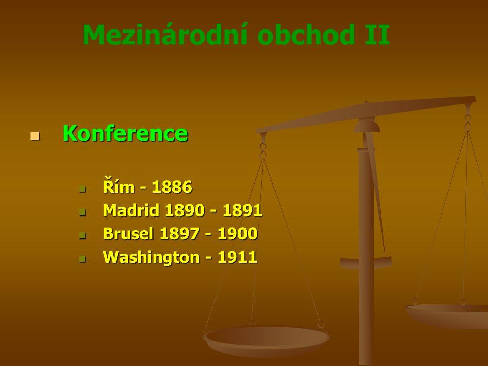 Mezinárodní obchod II Konference Konference Řím - 1886 Řím - 1886 Madrid 1890 - 1891 Madrid 1890 - 1891 Brusel 1897 - 1900 Brusel 1897 - 1900 Washington - 1911 Washington - 1911