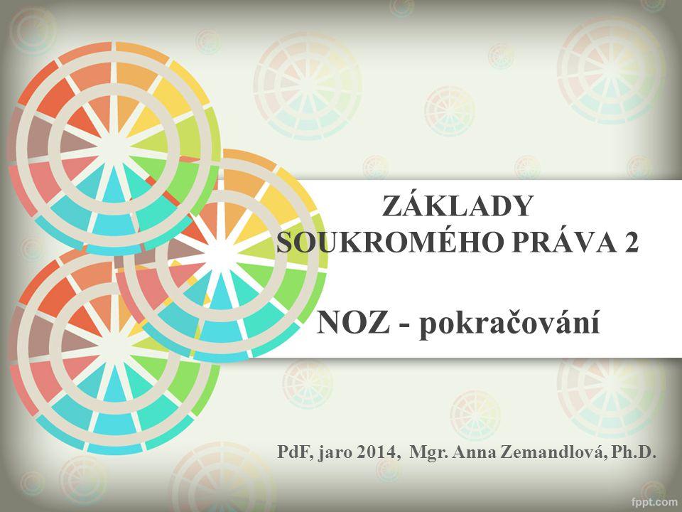 ZÁKLADY SOUKROMÉHO PRÁVA 2 NOZ - pokračování PdF, jaro 2014, Mgr. Anna Zemandlová, Ph.D.