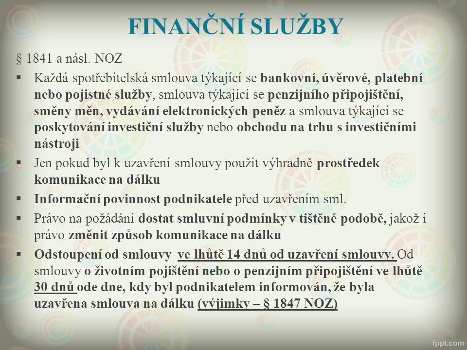 FINANČNÍ SLUŽBY § 1841 a násl. NOZ  Každá spotřebitelská smlouva týkající se bankovní, úvěrové, platební nebo pojistné služby, smlouva týkající se pe