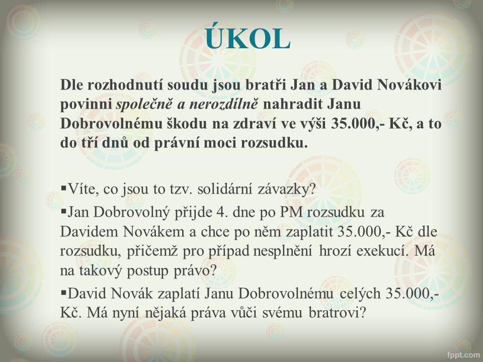 ÚKOL Dle rozhodnutí soudu jsou bratři Jan a David Novákovi povinni společně a nerozdílně nahradit Janu Dobrovolnému škodu na zdraví ve výši 35.000,- K