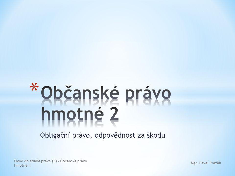 Obligační právo, odpovědnost za škodu Mgr. Pavel Pražák Úvod do studia práva (3) - Občanské právo hmotné II.