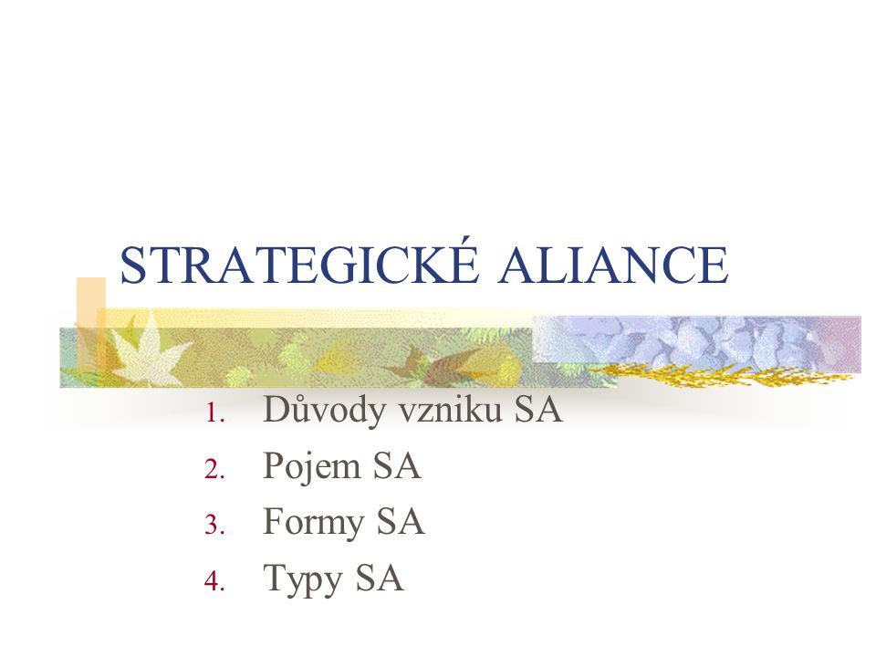 1.Důvod vzniku strategických aliancí Měnící se domácí i zahraniční podmínky na trhu Neustála inovace produktu a technologií požaduje dovednosti a zdroje z řady funkcionálních oblastí Podnik není silný ve všech oblastech Proto se snaží získat přístup ke komplementárním zdrojům Cílem SA je získat konkurenční výhodu Např.