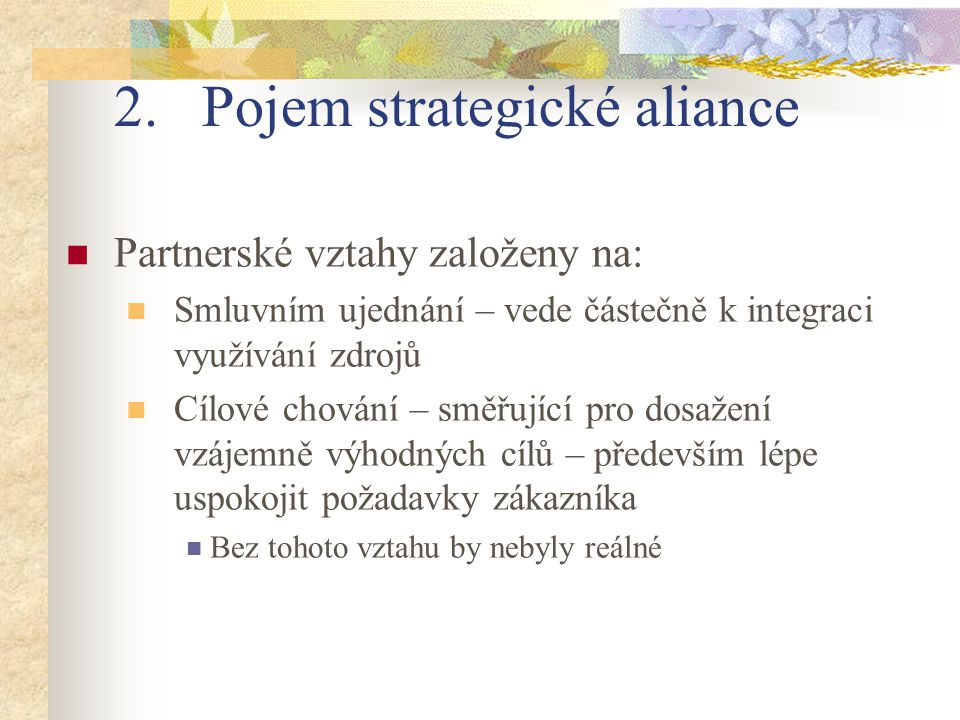 2.Pojem strategické aliance Partnerské vztahy založeny na: Smluvním ujednání – vede částečně k integraci využívání zdrojů Cílové chování – směřující p
